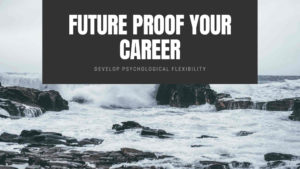 Future proof your career. Develop psychological flexibility